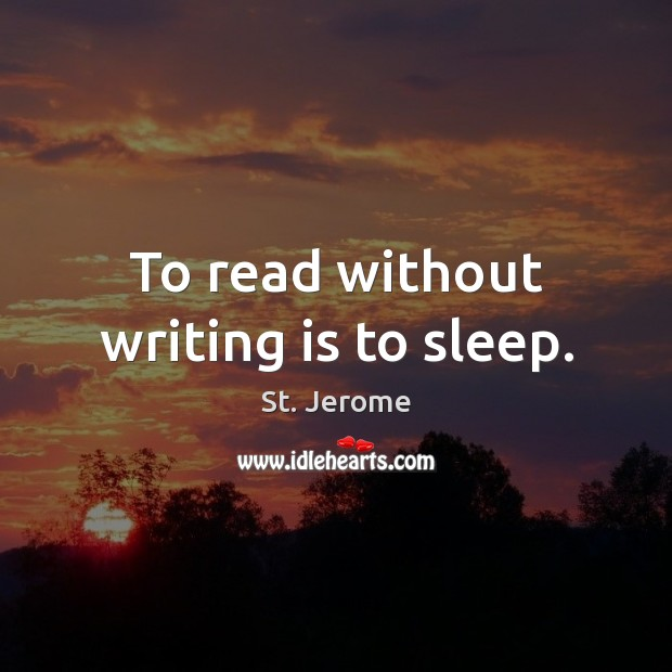 To read without writing is to sleep. St. Jerome Picture Quote