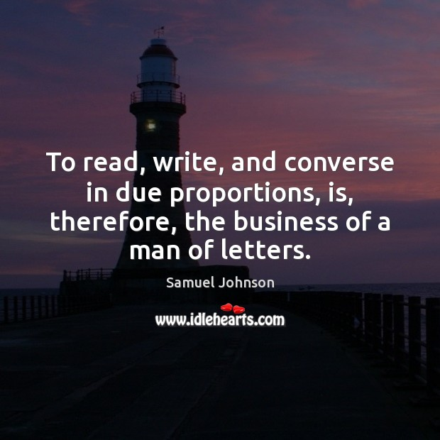 To read, write, and converse in due proportions, is, therefore, the business Samuel Johnson Picture Quote