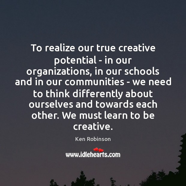 To realize our true creative potential – in our organizations, in our Ken Robinson Picture Quote