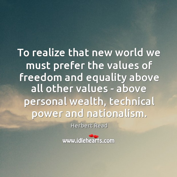 To realize that new world we must prefer the values of freedom Herbert Read Picture Quote