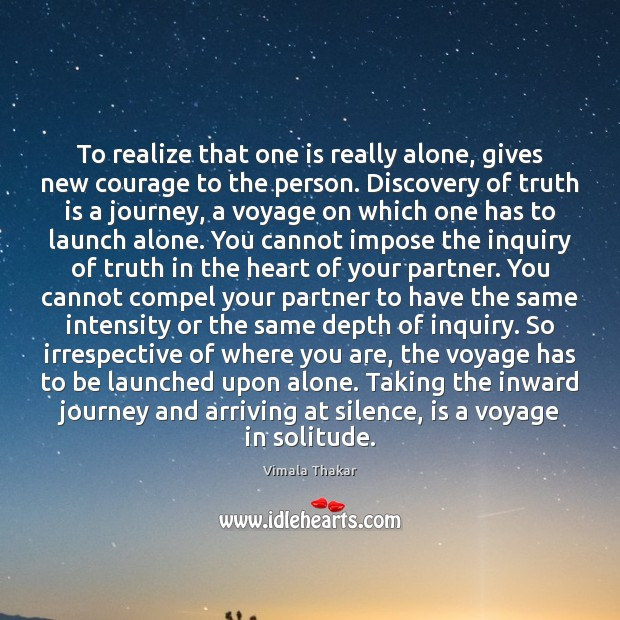 To realize that one is really alone, gives new courage to the Image