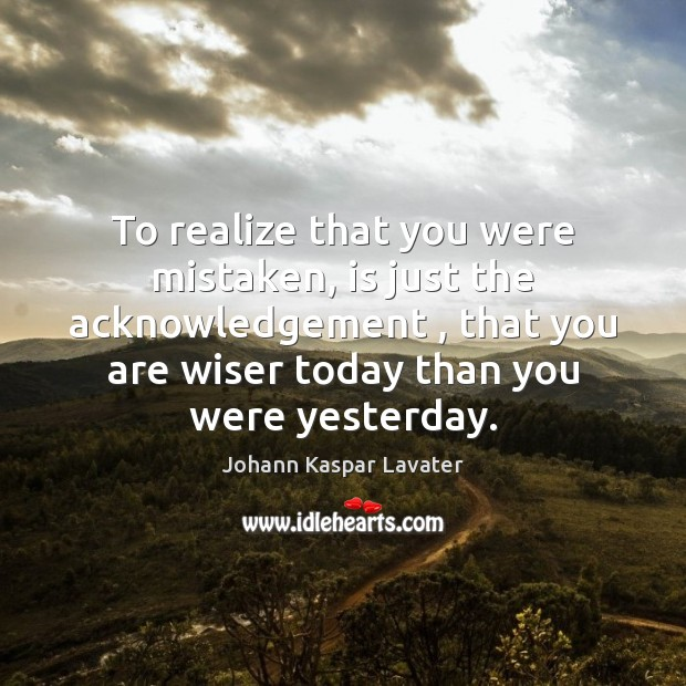 To realize that you were mistaken, is just the acknowledgement , that you Realize Quotes Image