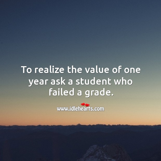 Image, To realize the value of one year ask a student who failed a grade.