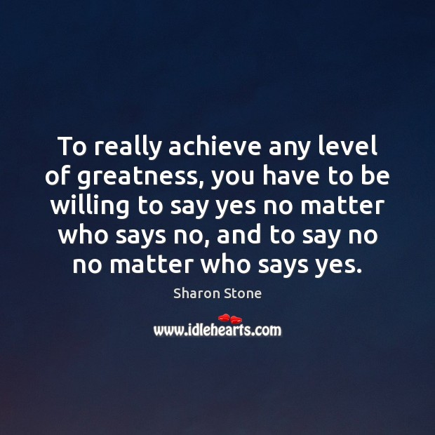 To really achieve any level of greatness, you have to be willing Sharon Stone Picture Quote