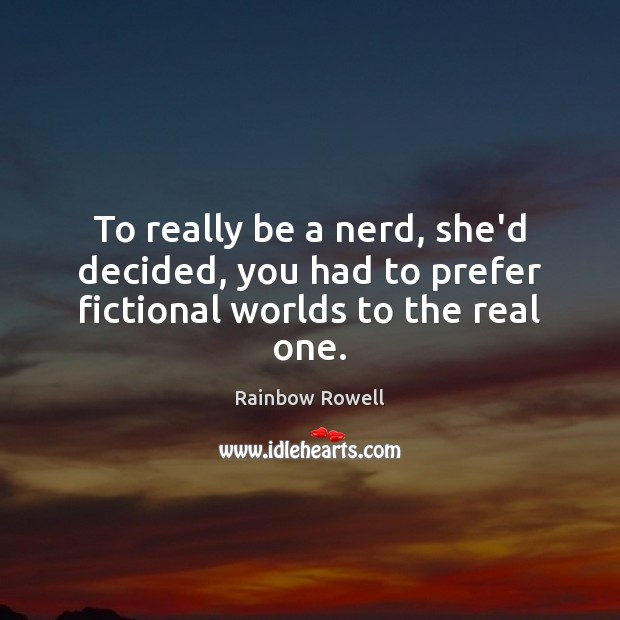 To really be a nerd, she'd decided, you had to prefer fictional worlds to the real one. Rainbow Rowell Picture Quote
