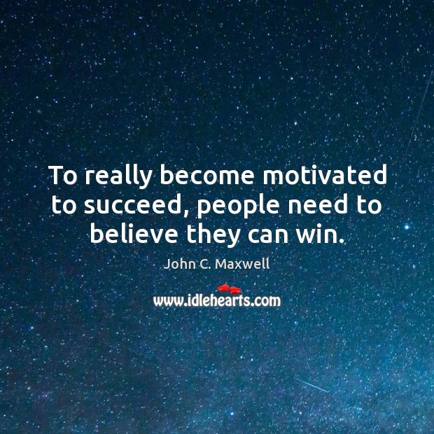 To really become motivated to succeed, people need to believe they can win. John C. Maxwell Picture Quote