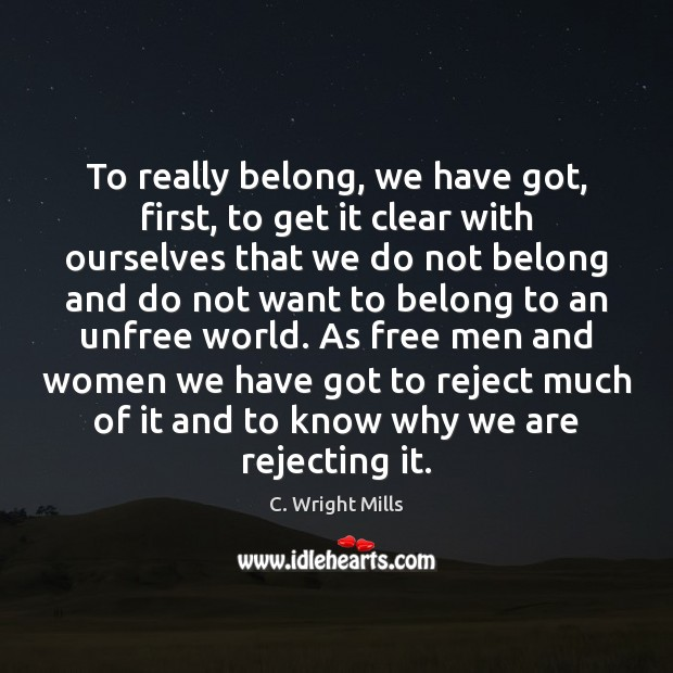 To really belong, we have got, first, to get it clear with C. Wright Mills Picture Quote