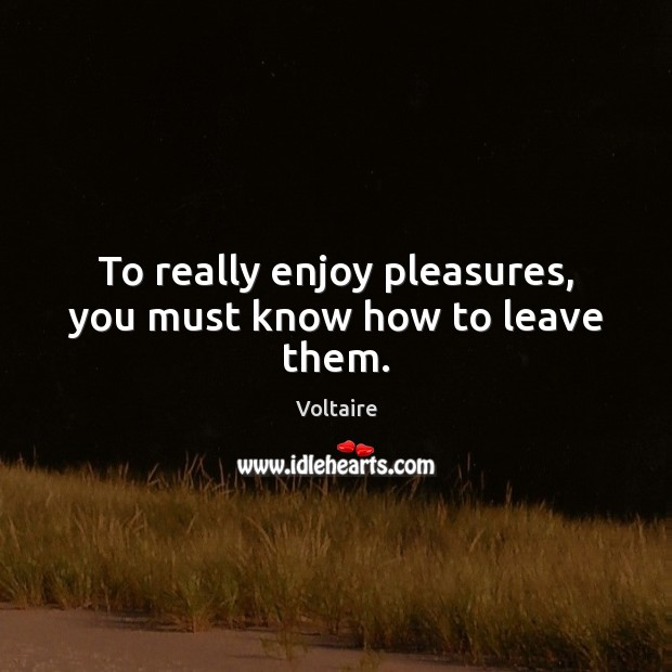 To really enjoy pleasures, you must know how to leave them. Voltaire Picture Quote