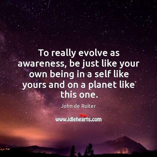 To really evolve as awareness, be just like your own being in Image