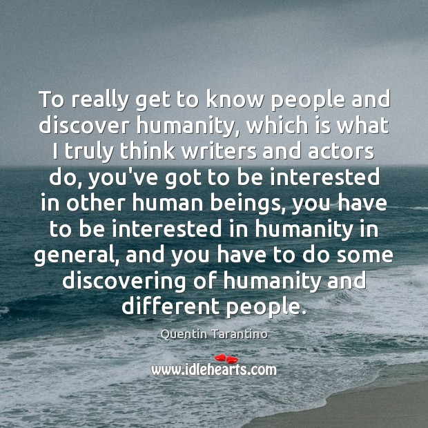 To really get to know people and discover humanity, which is what Image