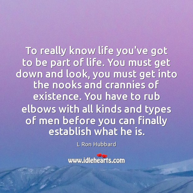 To really know life you've got to be part of life. You L Ron Hubbard Picture Quote