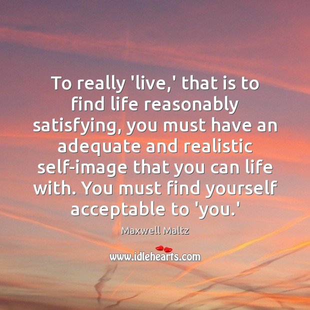 Image, To really 'live,' that is to find life reasonably satisfying, you