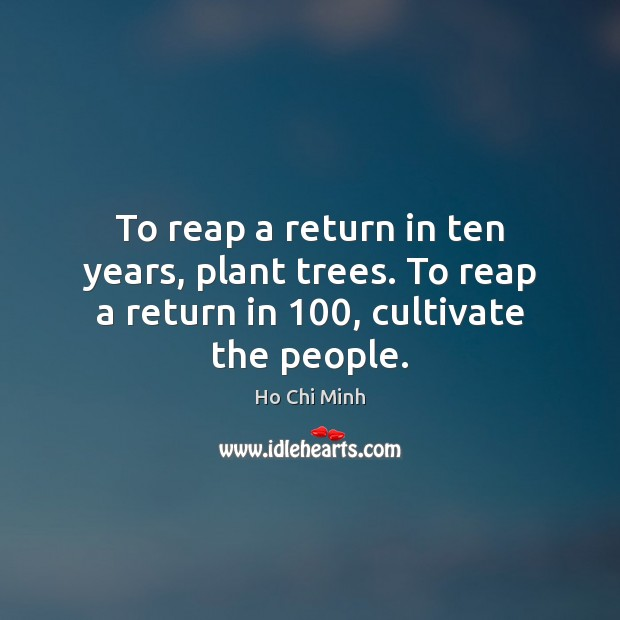 To reap a return in ten years, plant trees. To reap a return in 100, cultivate the people. Ho Chi Minh Picture Quote