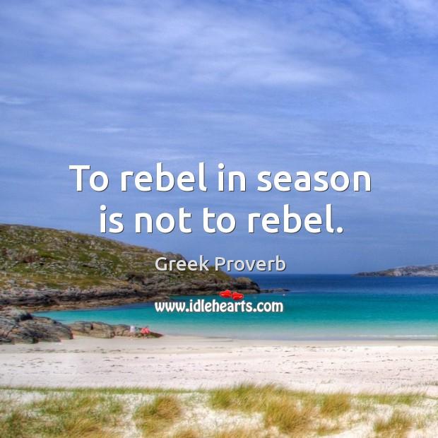 To rebel in season is not to rebel. Greek Proverbs Image