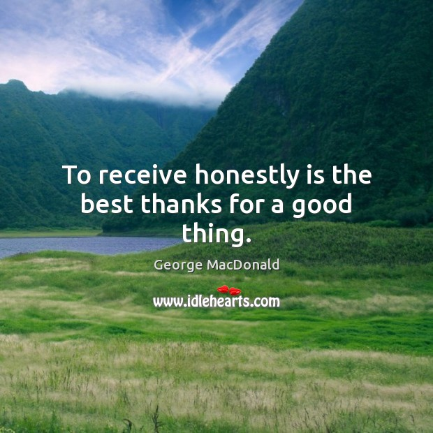 To receive honestly is the best thanks for a good thing. George MacDonald Picture Quote