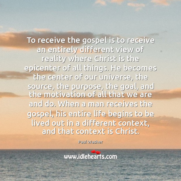 To receive the gospel is to receive an entirely different view of Paul Washer Picture Quote