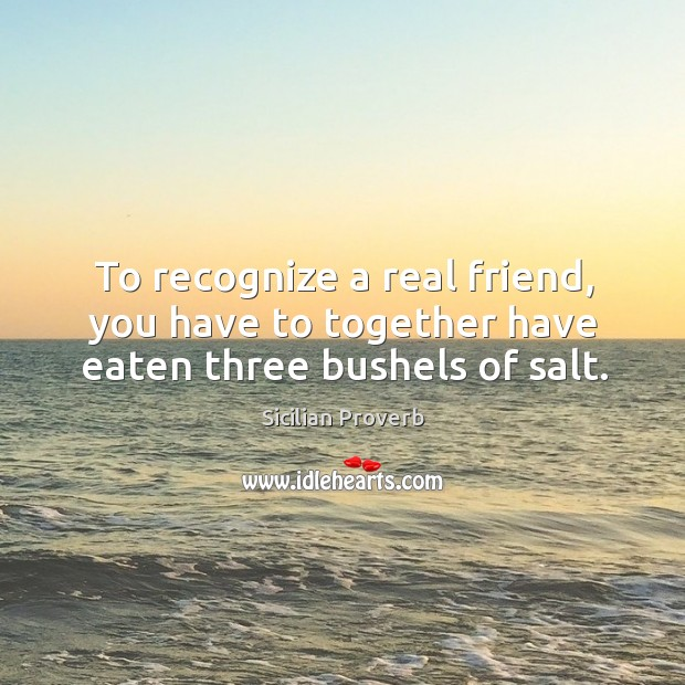 Image, To recognize a real friend, you have to together have eaten three bushels of salt.