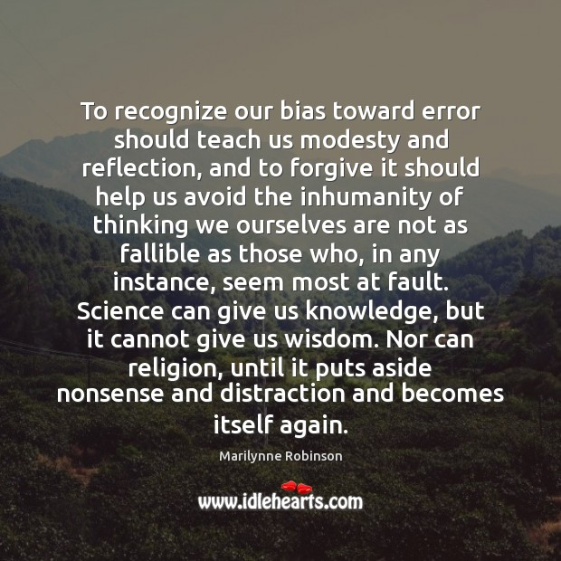 To recognize our bias toward error should teach us modesty and reflection, Marilynne Robinson Picture Quote