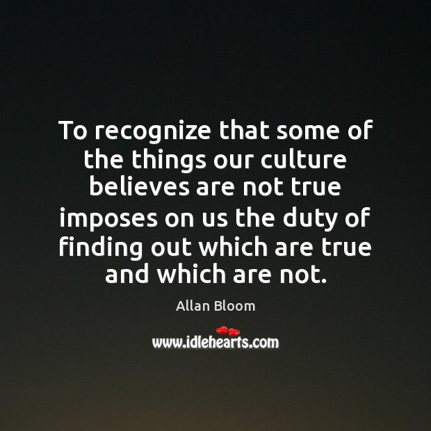 To recognize that some of the things our culture believes are not Image