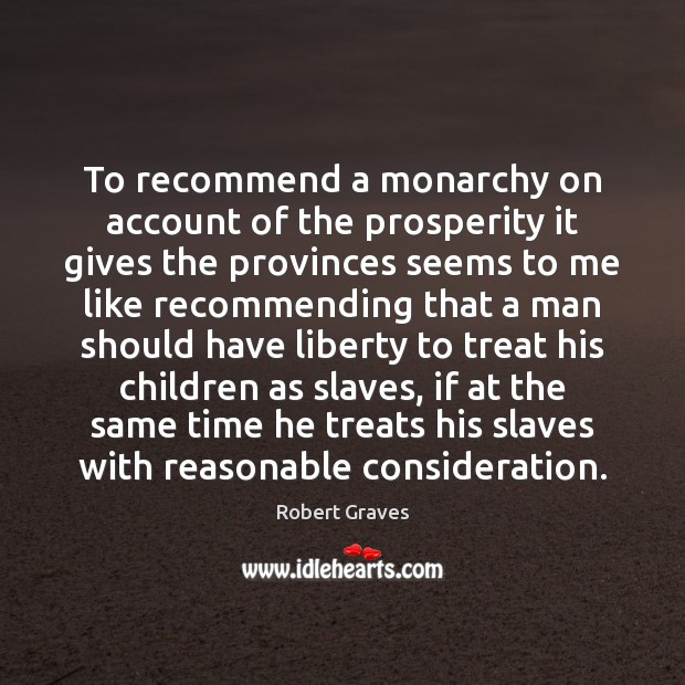 To recommend a monarchy on account of the prosperity it gives the Robert Graves Picture Quote