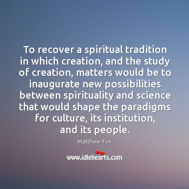 To recover a spiritual tradition in which creation, and the study of creation Matthew Fox Picture Quote