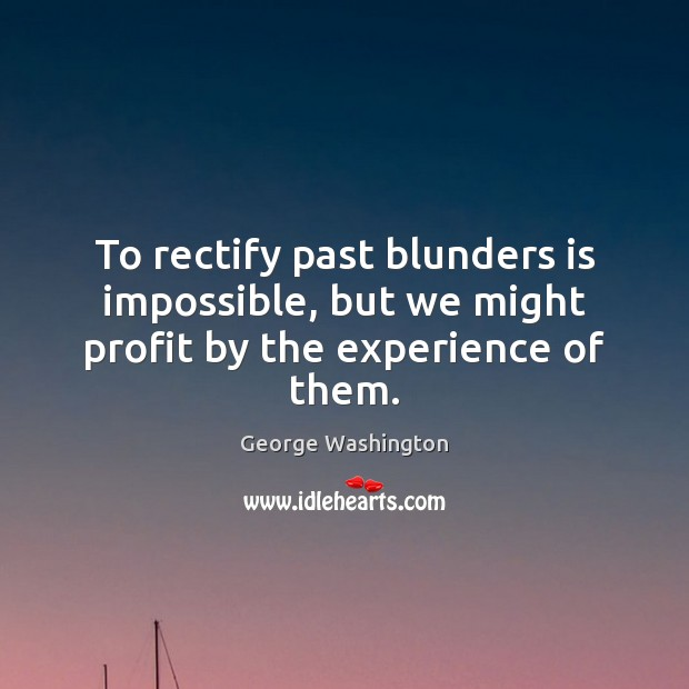 To rectify past blunders is impossible, but we might profit by the experience of them. George Washington Picture Quote