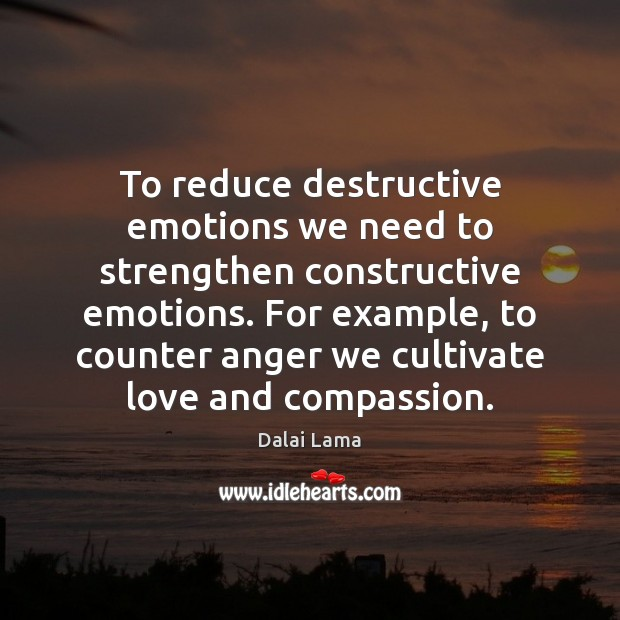 To reduce destructive emotions we need to strengthen constructive emotions. For example, Dalai Lama Picture Quote
