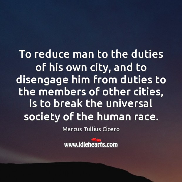 To reduce man to the duties of his own city, and to Marcus Tullius Cicero Picture Quote
