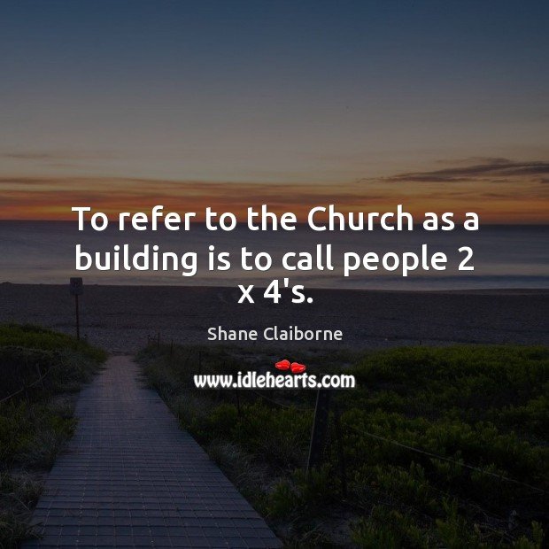 To refer to the Church as a building is to call people 2 x 4's. Image