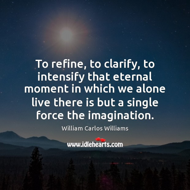 To refine, to clarify, to intensify that eternal moment in which we William Carlos Williams Picture Quote