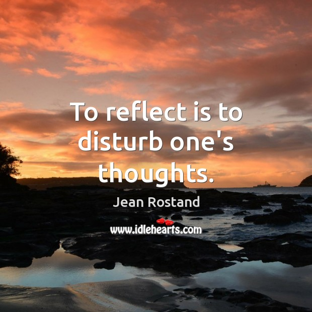 To reflect is to disturb one's thoughts. Jean Rostand Picture Quote