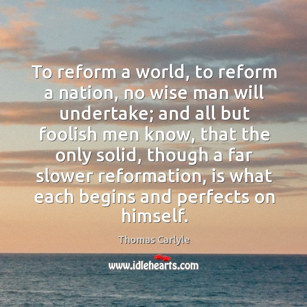 To reform a world, to reform a nation, no wise man will undertake; Image