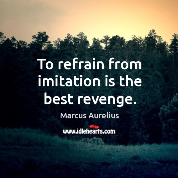 To refrain from imitation is the best revenge. Image