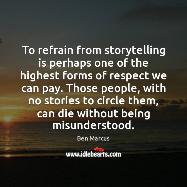 To refrain from storytelling is perhaps one of the highest forms of Ben Marcus Picture Quote