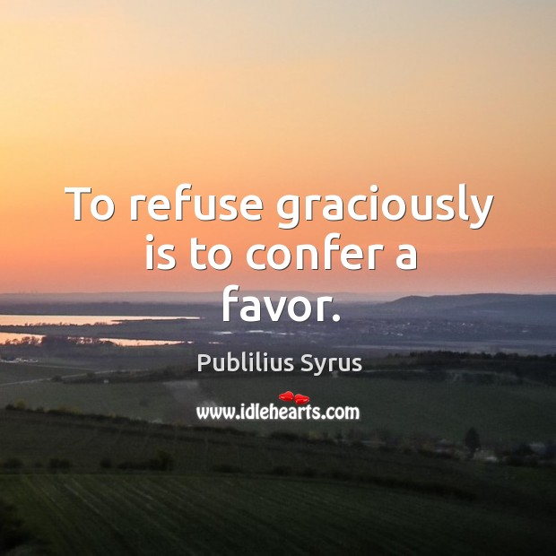 To refuse graciously is to confer a favor. Image