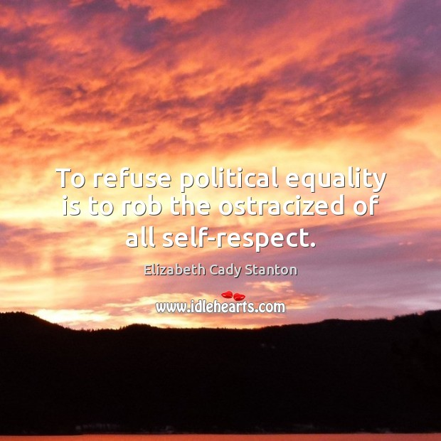 To refuse political equality is to rob the ostracized of all self-respect. Equality Quotes Image