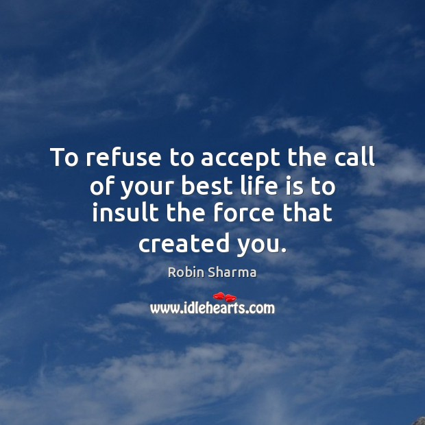Image, To refuse to accept the call of your best life is to insult the force that created you.