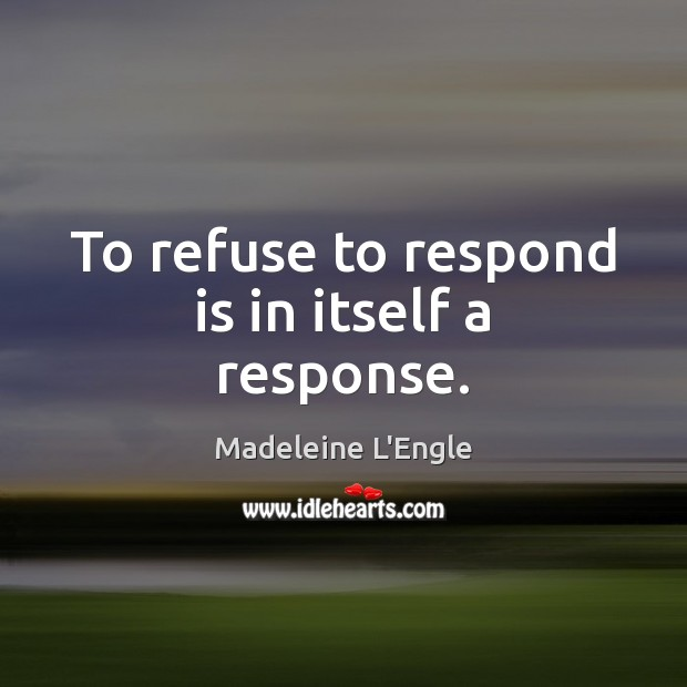 To refuse to respond is in itself a response. Image