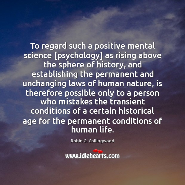 To regard such a positive mental science [psychology] as rising above the Robin G. Collingwood Picture Quote