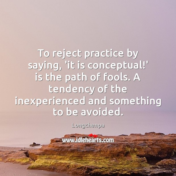 Image, To reject practice by saying, 'it is conceptual!' is the path