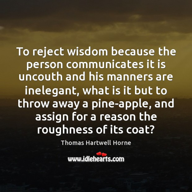 Image, To reject wisdom because the person communicates it is uncouth and his