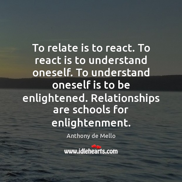 To relate is to react. To react is to understand oneself. To Anthony de Mello Picture Quote