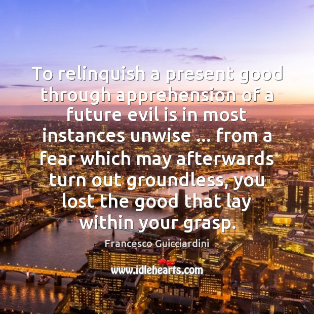 To relinquish a present good through apprehension of a future evil is Francesco Guicciardini Picture Quote