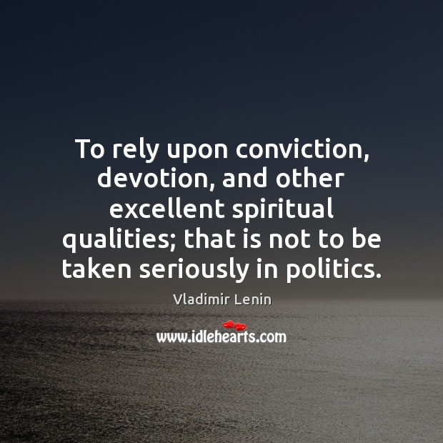 To rely upon conviction, devotion, and other excellent spiritual qualities; that is Vladimir Lenin Picture Quote