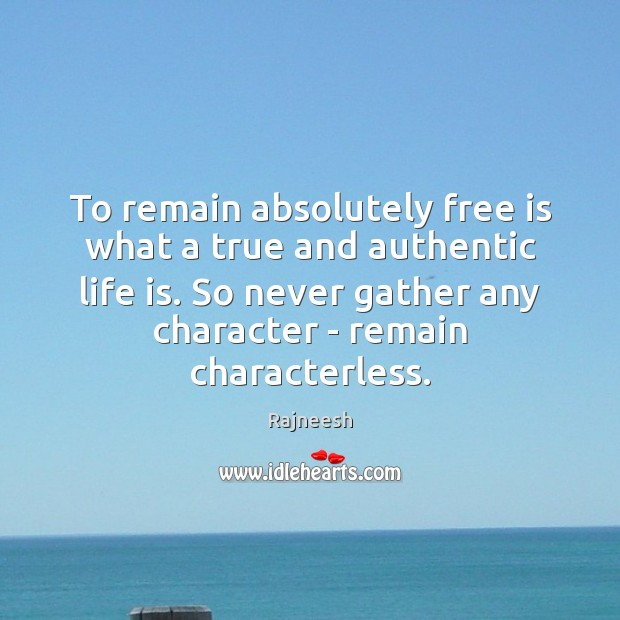 To remain absolutely free is what a true and authentic life is. Rajneesh Picture Quote