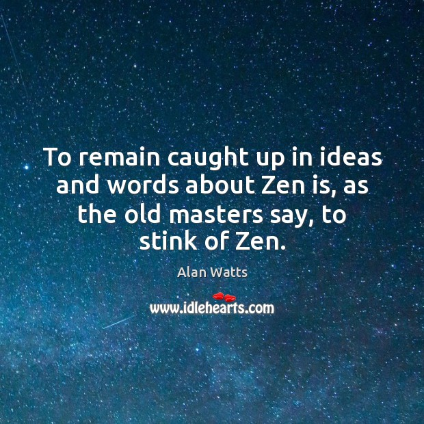 To remain caught up in ideas and words about Zen is, as Alan Watts Picture Quote