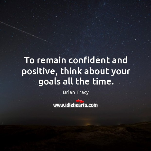 To remain confident and positive, think about your goals all the time. Image
