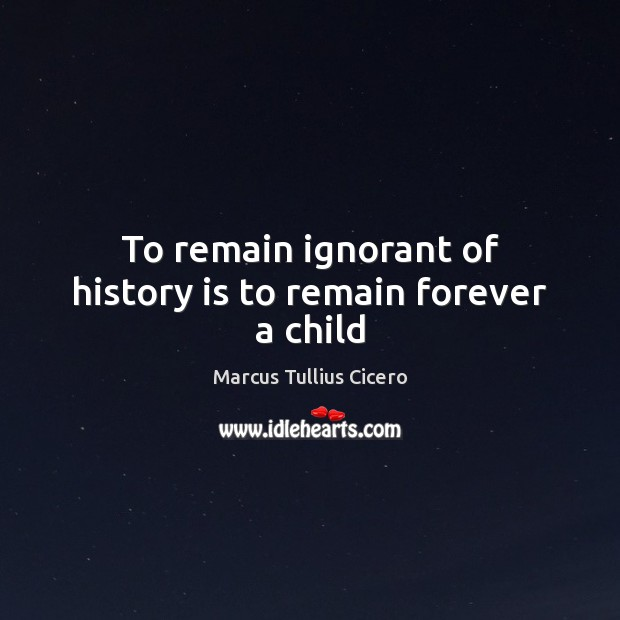To remain ignorant of history is to remain forever a child Image