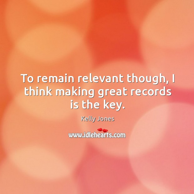 To remain relevant though, I think making great records is the key. Image