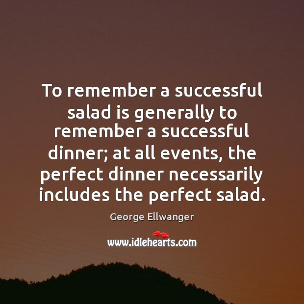 Image, To remember a successful salad is generally to remember a successful dinner;